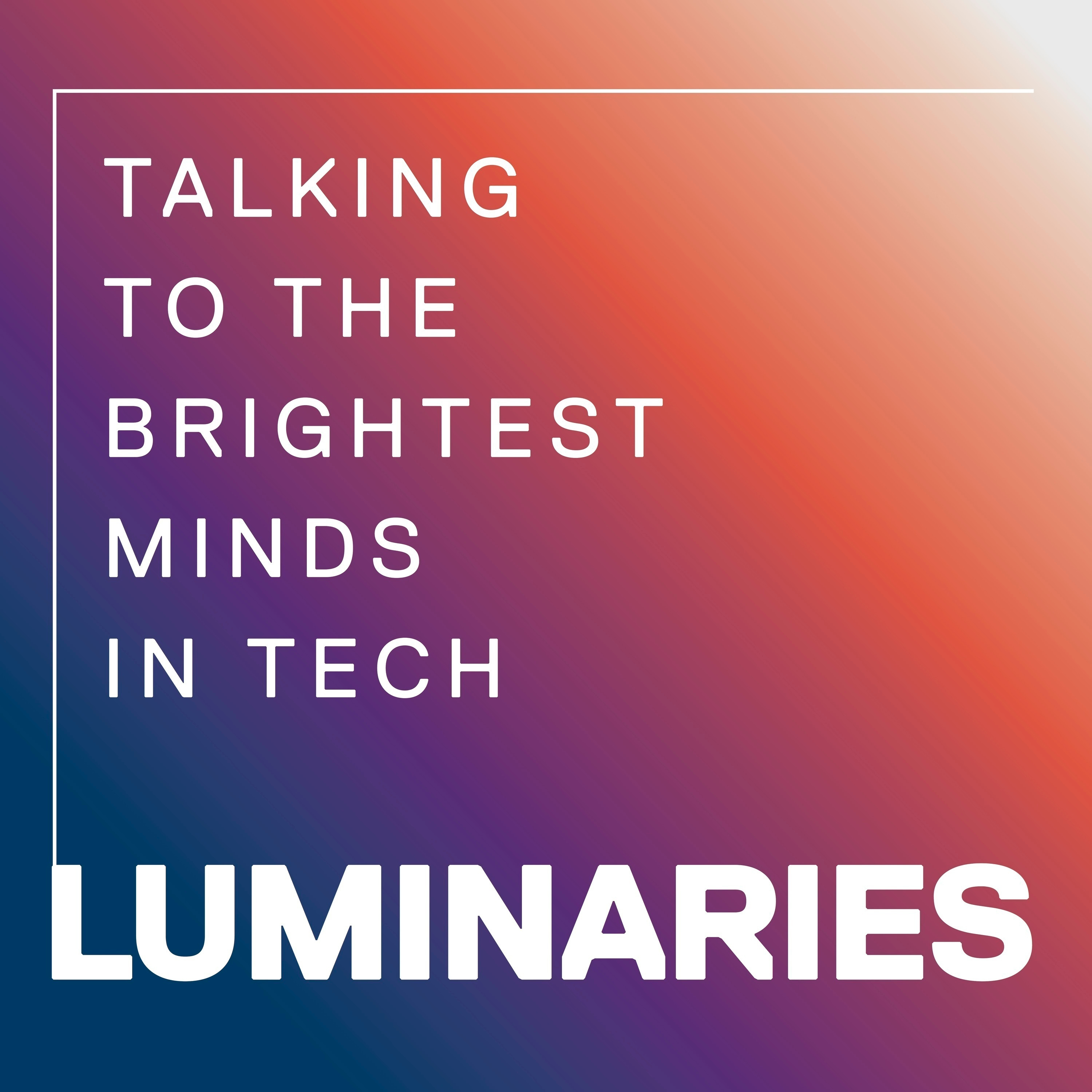 Luminaries - Talking to the Brightest Minds in Tech | Listen