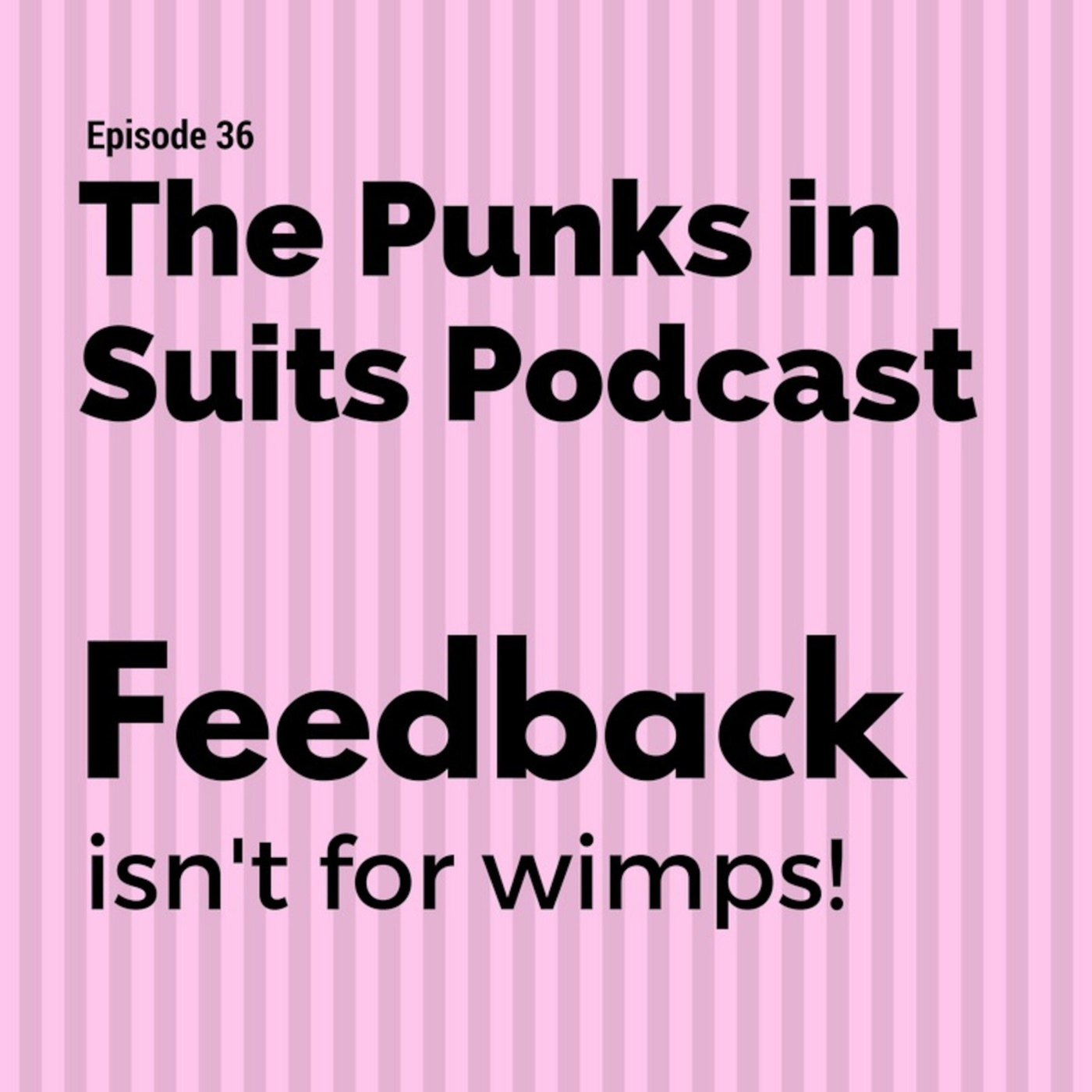 Episode 36: Feedback isn't for wimps!