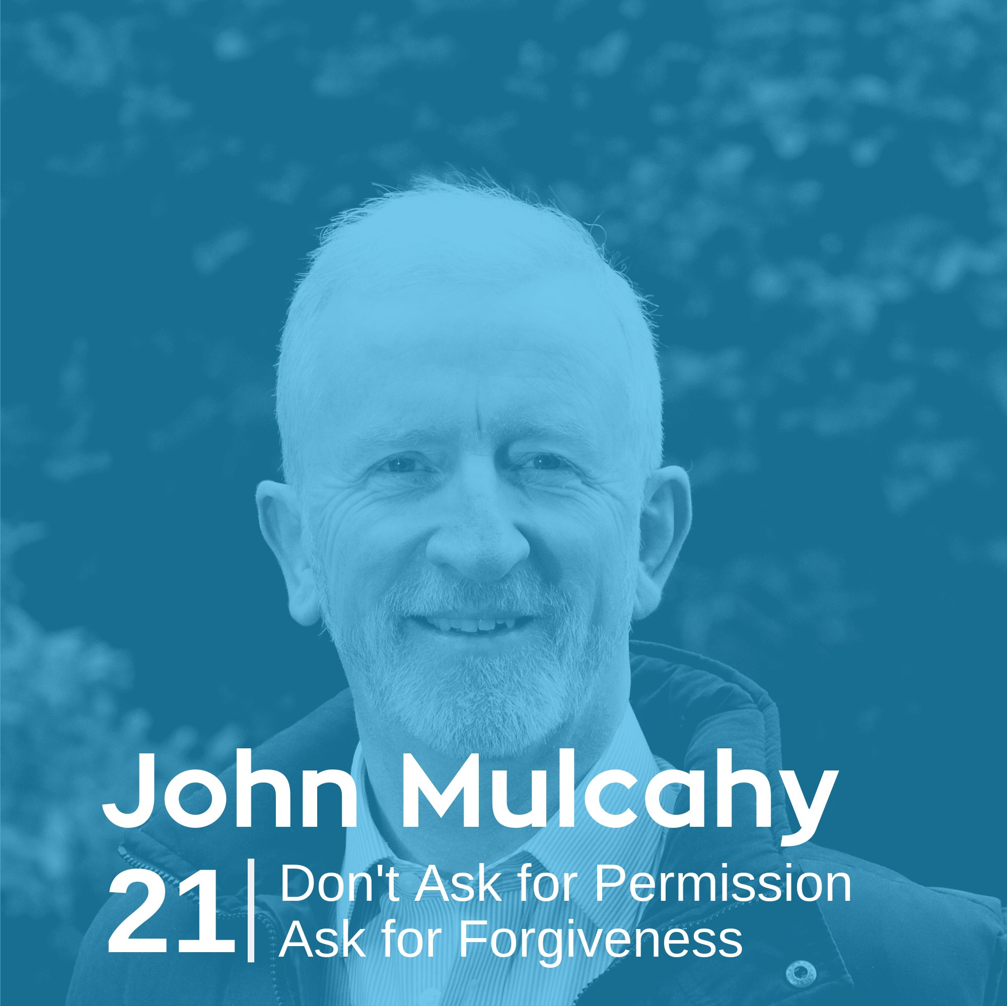 Ep 21. John Mulcahy - Don't Ask for Permission Ask for Forgiveness