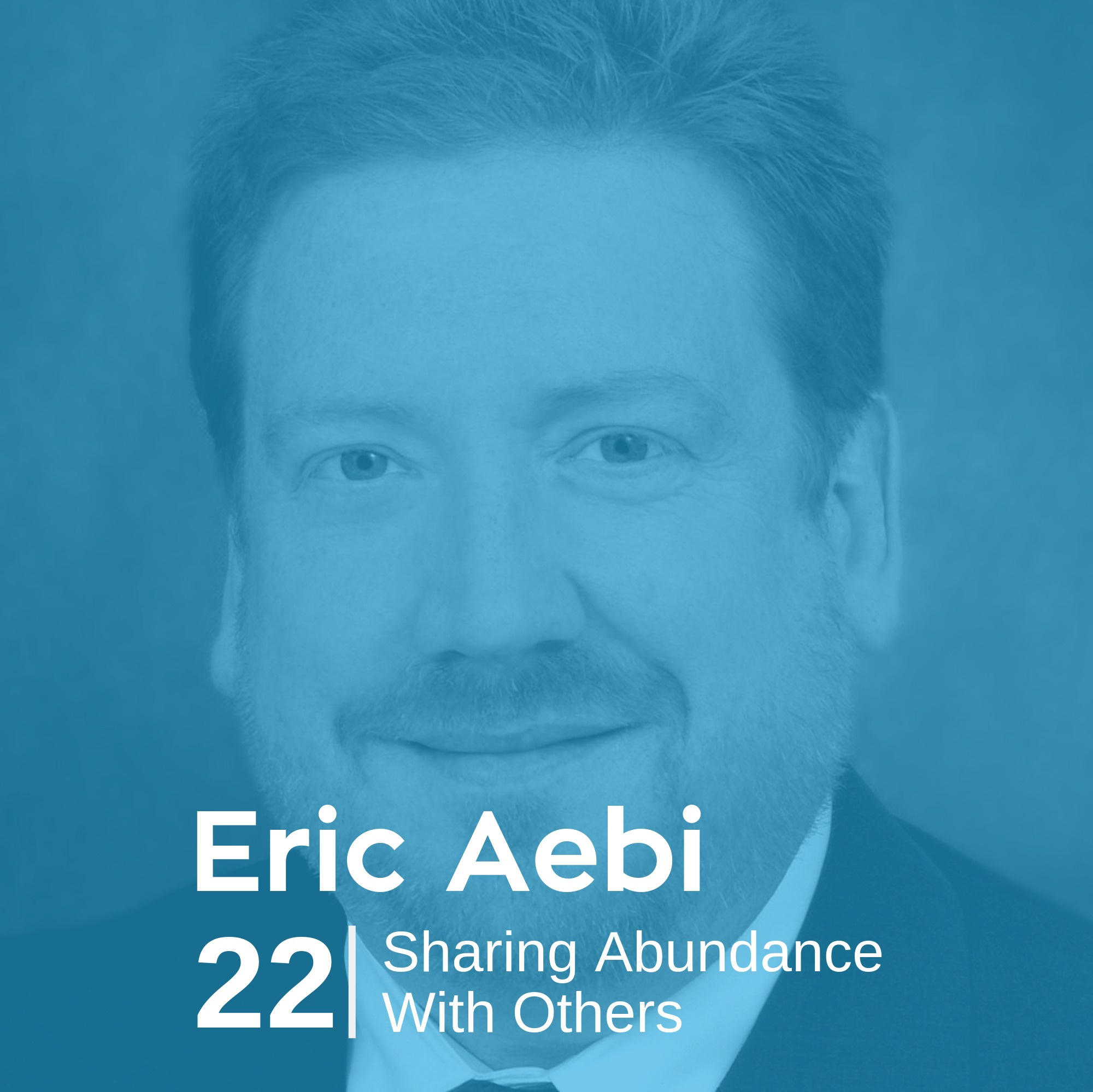 Ep 22. Eric Aebi - Sharing Abundance With Others