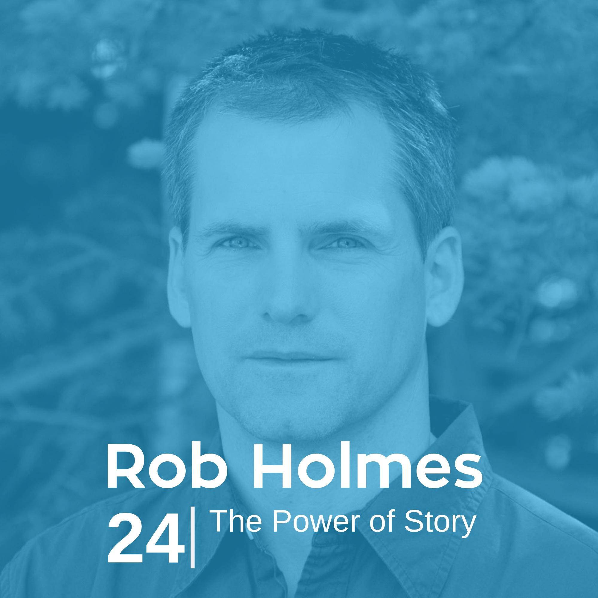 Ep 24. Rob Holmes - The Power of Story