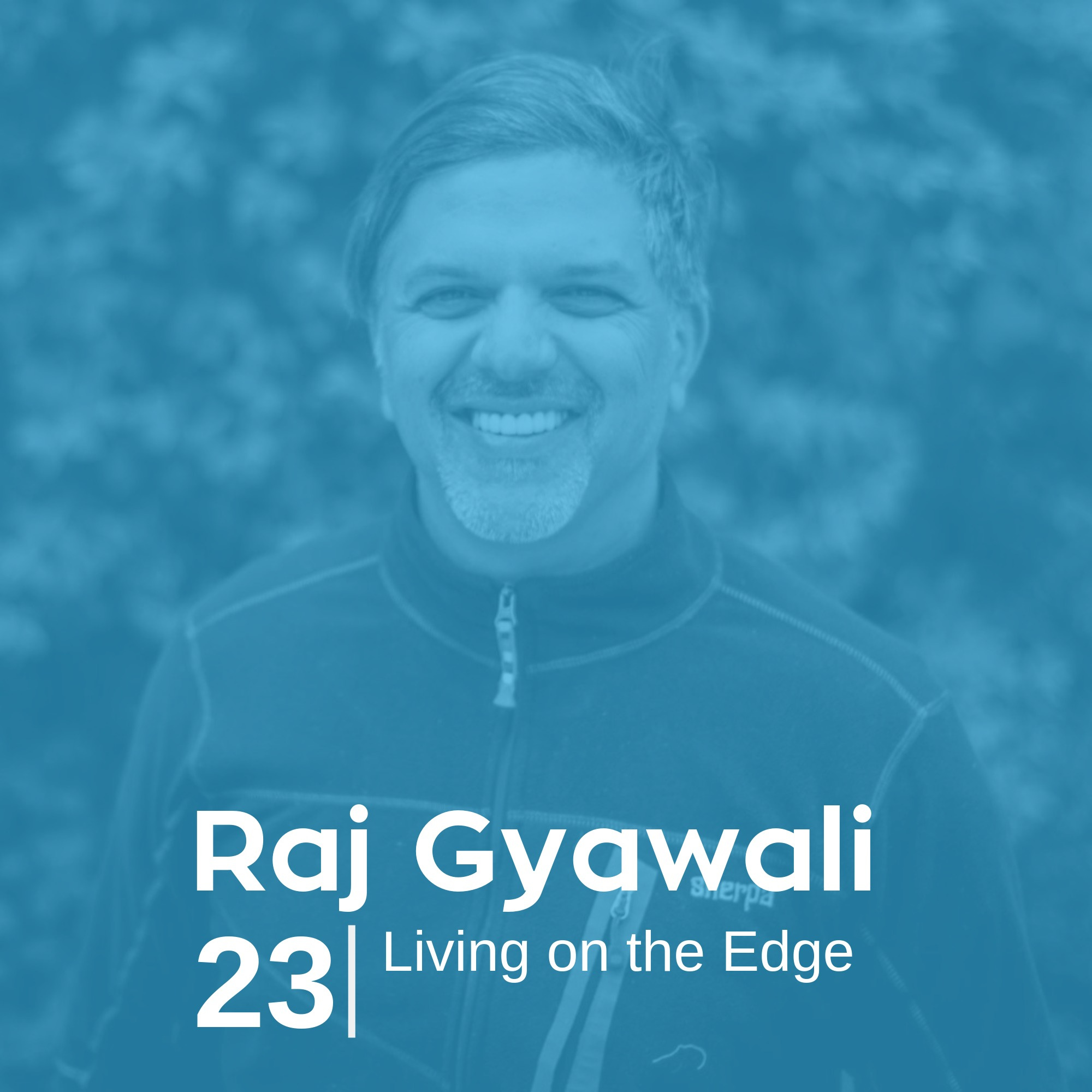 Ep 23. Raj Gyawali - Living on the Edge