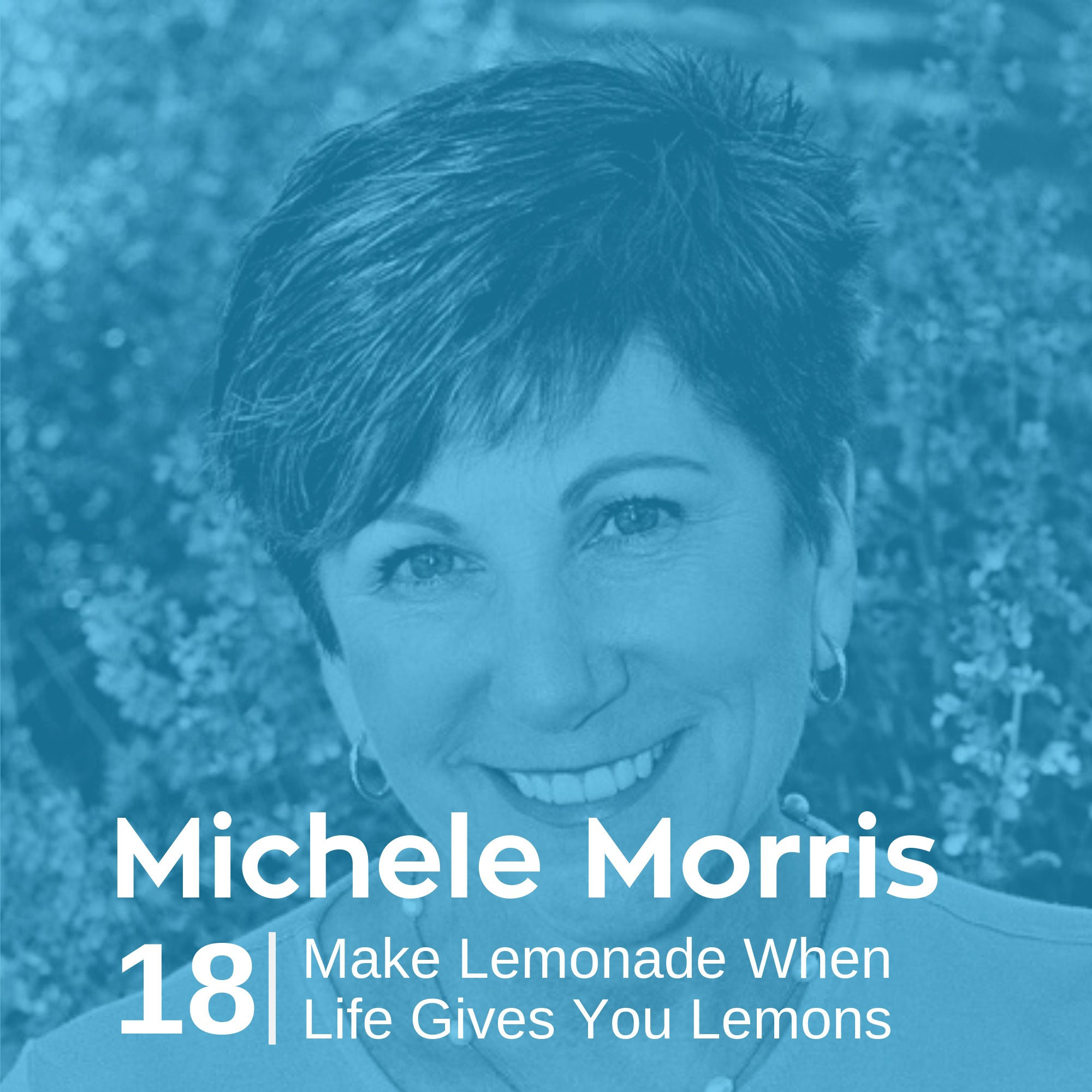 Ep 18. Michele Morris - Make Lemonade When Life Gives You Lemons