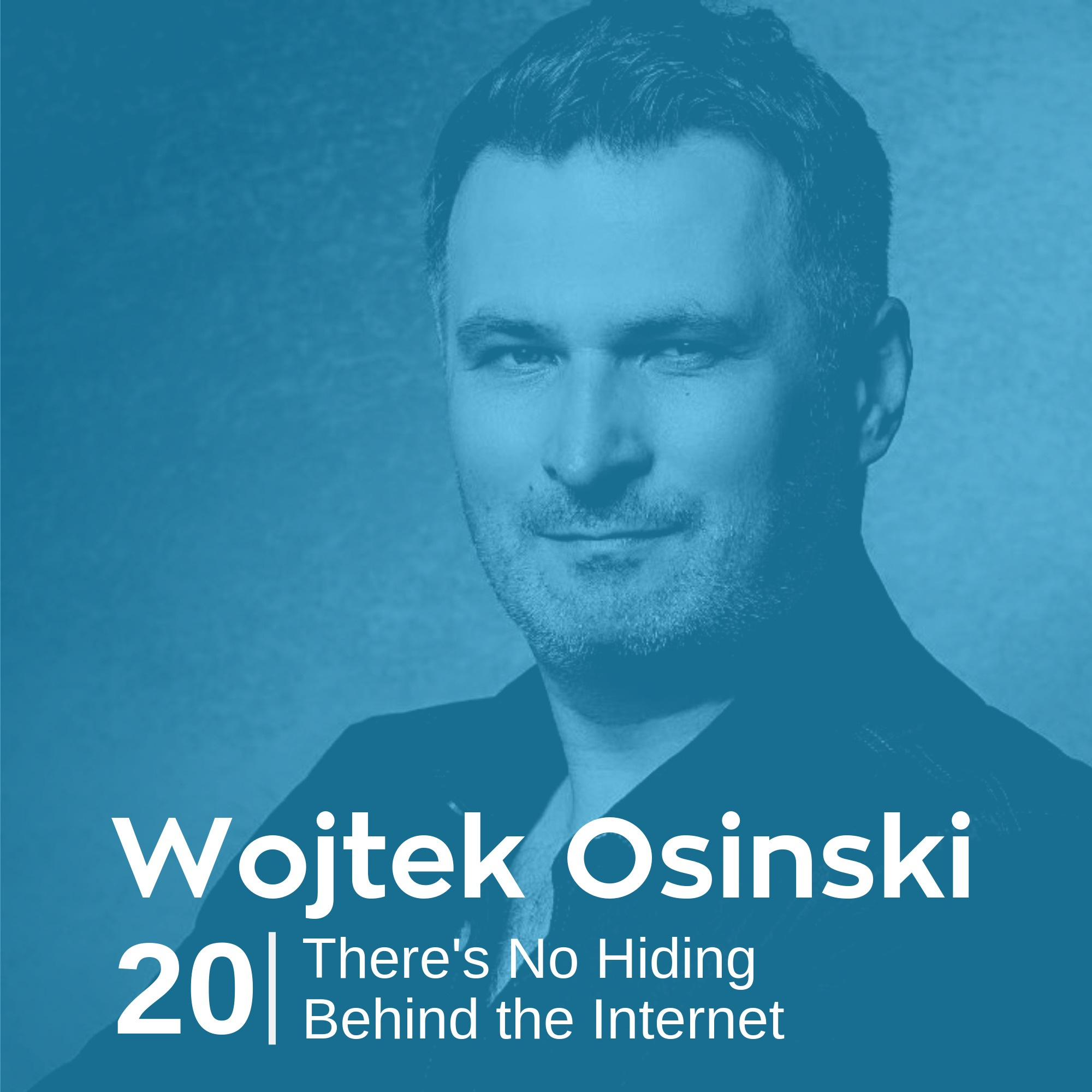 Ep 20. Wojtek Osinski - There's No Hiding Behind the Internet