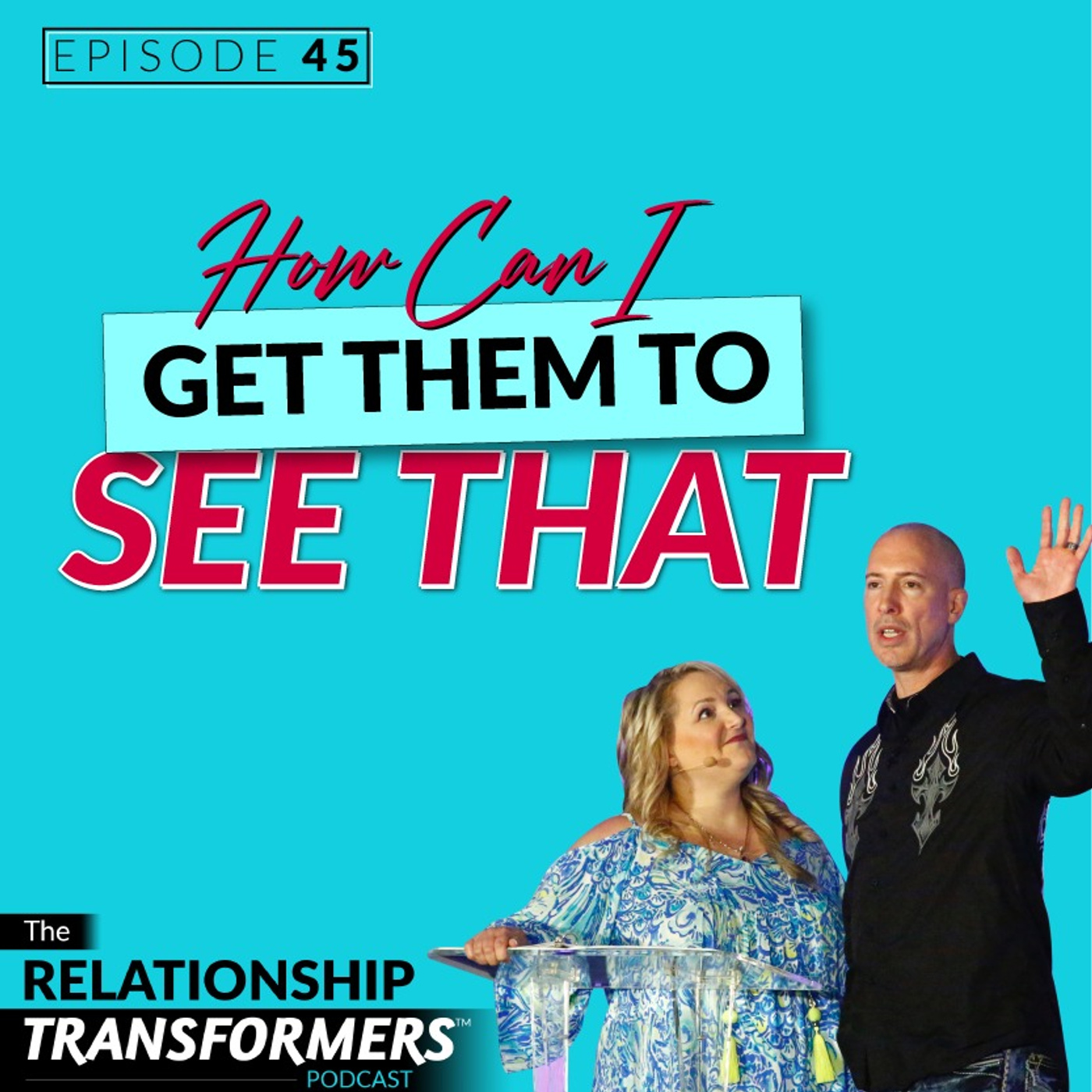 Relationship Transformers - 45: How Can I Get Them To See That….