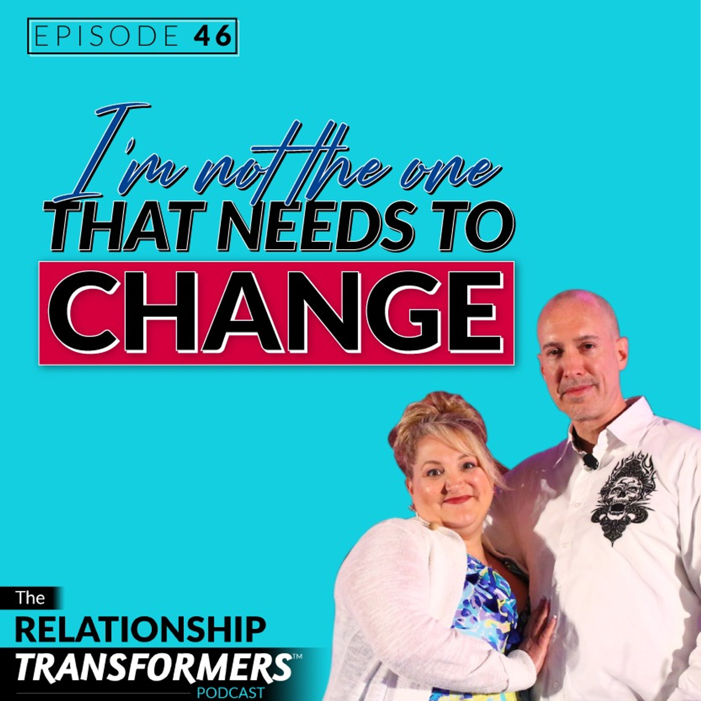Relationship Transformers - 46: I'm Not The One That Needs To Change