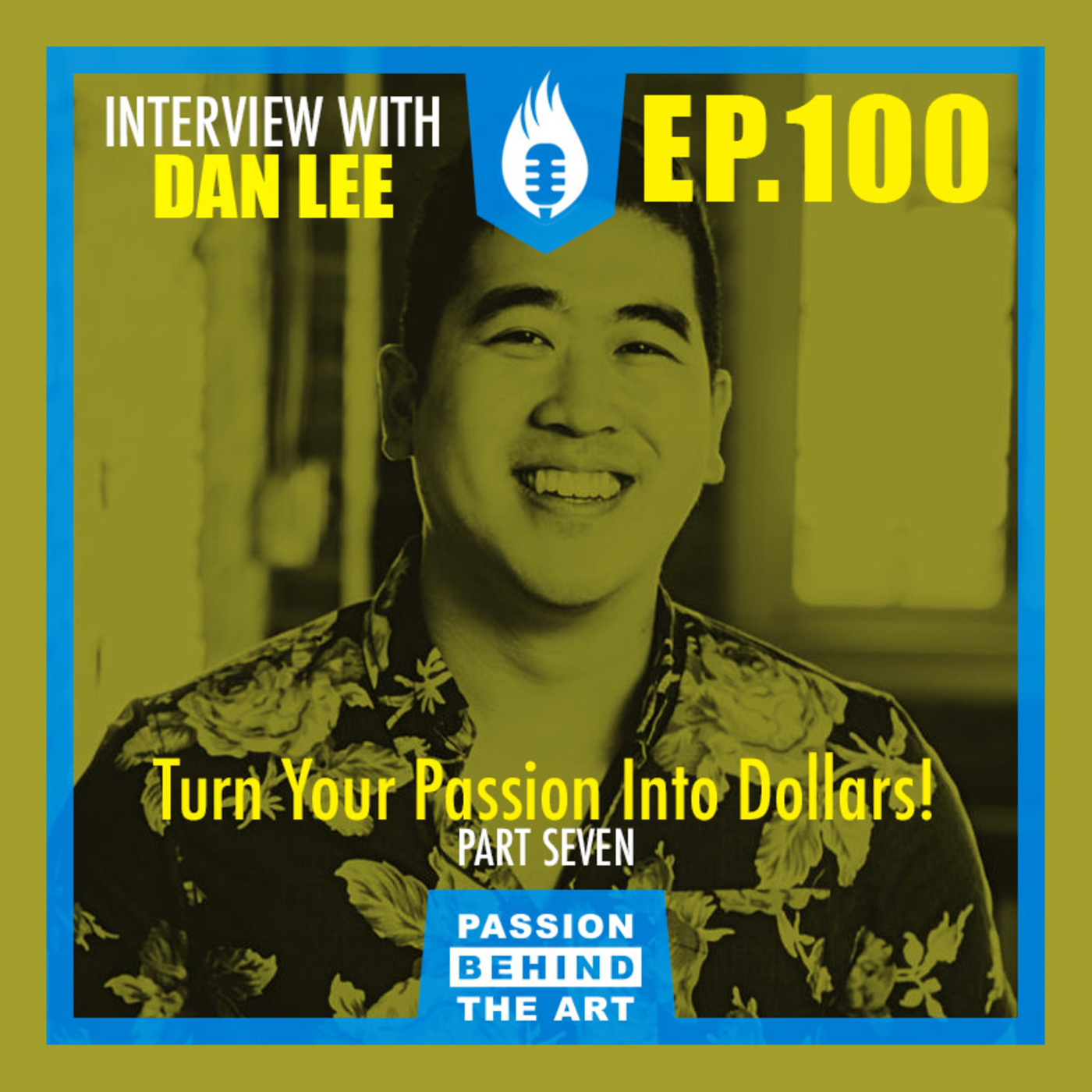 Turning Your Passion  Into Dollars with Dan Lee | Passion Behind the Art EP. 100 LIVE EVENT: PT. 7